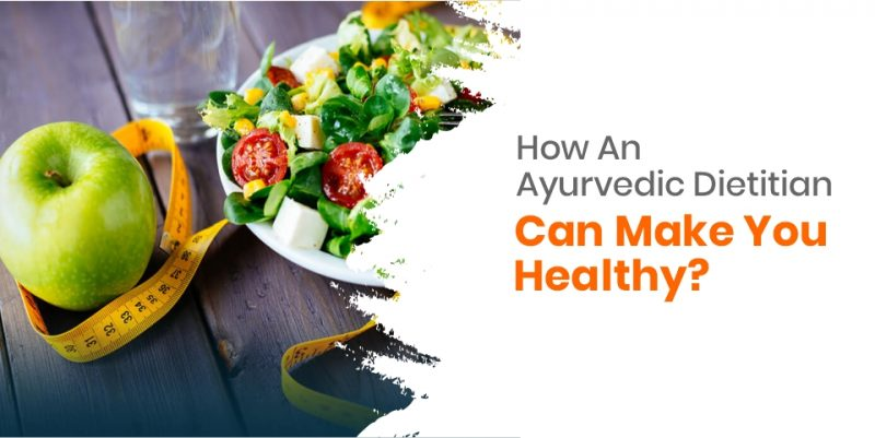 How An Ayurvedic Dietitian Can Make You Healthy?