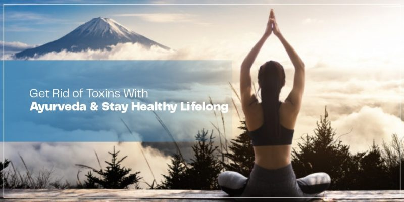 Get Rid of Toxins With Ayurveda & Stay Healthy Lifelong
